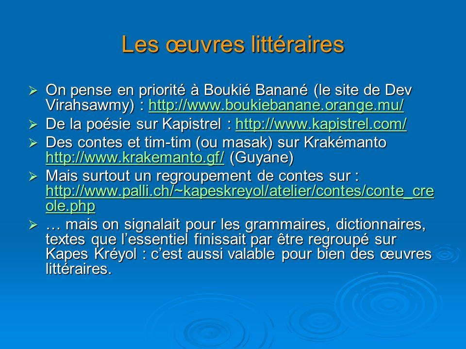 Les œuvres littéraires On pense en priorité à Boukié Banané (le site de Dev Virahsawmy) : http://www.boukiebanane.orange.mu/ On pense en priorité à Boukié Banané (le site de Dev Virahsawmy) : http://www.boukiebanane.orange.mu/http://www.boukiebanane.orange.mu/ De la poésie sur Kapistrel : http://www.kapistrel.com/ De la poésie sur Kapistrel : http://www.kapistrel.com/http://www.kapistrel.com/ Des contes et tim-tim (ou masak) sur Krakémanto http://www.krakemanto.gf/ (Guyane) Des contes et tim-tim (ou masak) sur Krakémanto http://www.krakemanto.gf/ (Guyane) http://www.krakemanto.gf/ Mais surtout un regroupement de contes sur : http://www.palli.ch/~kapeskreyol/atelier/contes/conte_cre ole.php Mais surtout un regroupement de contes sur : http://www.palli.ch/~kapeskreyol/atelier/contes/conte_cre ole.php http://www.palli.ch/~kapeskreyol/atelier/contes/conte_cre ole.php http://www.palli.ch/~kapeskreyol/atelier/contes/conte_cre ole.php … mais on signalait pour les grammaires, dictionnaires, textes que lessentiel finissait par être regroupé sur Kapes Kréyol : cest aussi valable pour bien des œuvres littéraires.