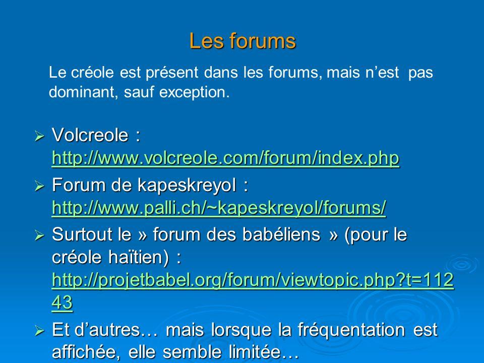 Les forums Volcreole : http://www.volcreole.com/forum/index.php Volcreole : http://www.volcreole.com/forum/index.php http://www.volcreole.com/forum/index.php Forum de kapeskreyol : http://www.palli.ch/~kapeskreyol/forums/ Forum de kapeskreyol : http://www.palli.ch/~kapeskreyol/forums/ http://www.palli.ch/~kapeskreyol/forums/ Surtout le » forum des babéliens » (pour le créole haïtien) : http://projetbabel.org/forum/viewtopic.php t=112 43 Surtout le » forum des babéliens » (pour le créole haïtien) : http://projetbabel.org/forum/viewtopic.php t=112 43 http://projetbabel.org/forum/viewtopic.php t=112 43 http://projetbabel.org/forum/viewtopic.php t=112 43 Et dautres… mais lorsque la fréquentation est affichée, elle semble limitée… Et dautres… mais lorsque la fréquentation est affichée, elle semble limitée… Le créole est présent dans les forums, mais nest pas dominant, sauf exception.