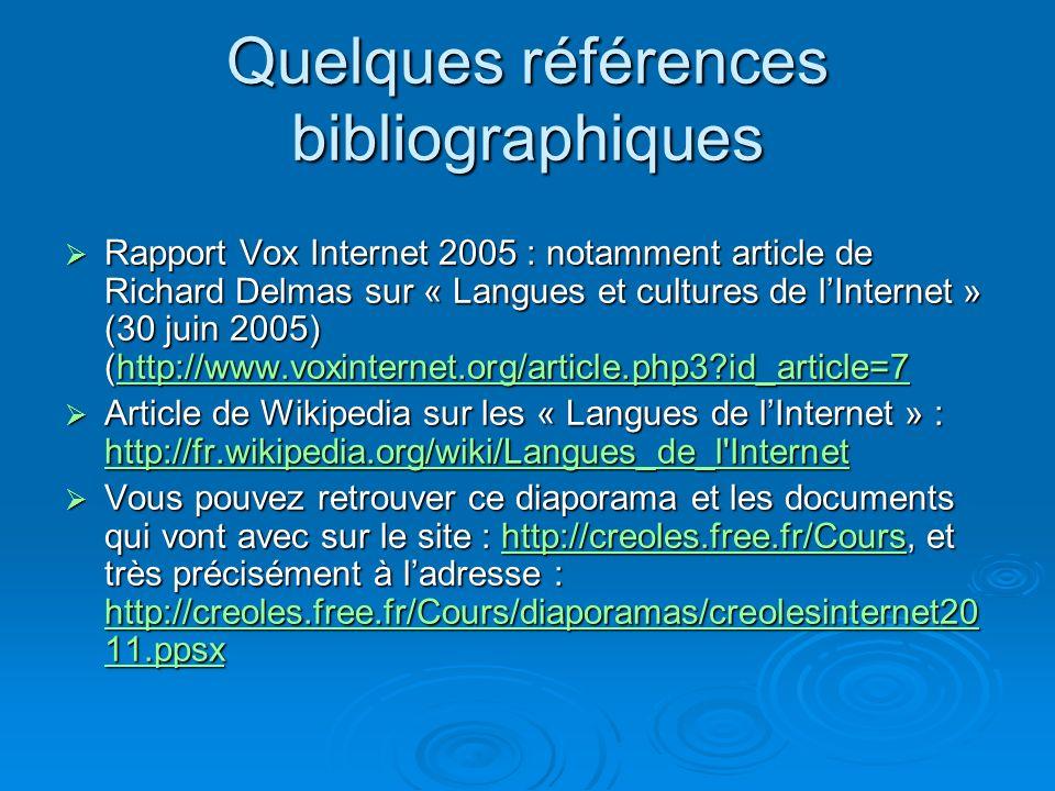 Quelques références bibliographiques Rapport Vox Internet 2005 : notamment article de Richard Delmas sur « Langues et cultures de lInternet » (30 juin 2005) (http://www.voxinternet.org/article.php3 id_article=7 Rapport Vox Internet 2005 : notamment article de Richard Delmas sur « Langues et cultures de lInternet » (30 juin 2005) (http://www.voxinternet.org/article.php3 id_article=7http://www.voxinternet.org/article.php3 id_article=7 Article de Wikipedia sur les « Langues de lInternet » : http://fr.wikipedia.org/wiki/Langues_de_l Internet Article de Wikipedia sur les « Langues de lInternet » : http://fr.wikipedia.org/wiki/Langues_de_l Internet http://fr.wikipedia.org/wiki/Langues_de_l Internet Vous pouvez retrouver ce diaporama et les documents qui vont avec sur le site : http://creoles.free.fr/Cours, et très précisément à ladresse : http://creoles.free.fr/Cours/diaporamas/creolesinternet20 11.ppsx Vous pouvez retrouver ce diaporama et les documents qui vont avec sur le site : http://creoles.free.fr/Cours, et très précisément à ladresse : http://creoles.free.fr/Cours/diaporamas/creolesinternet20 11.ppsxhttp://creoles.free.fr/Cours http://creoles.free.fr/Cours/diaporamas/creolesinternet20 11.ppsxhttp://creoles.free.fr/Cours http://creoles.free.fr/Cours/diaporamas/creolesinternet20 11.ppsx