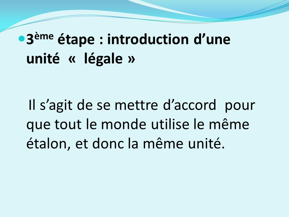 3 ème étape : introduction dune unité « légale » Il sagit de se mettre daccord pour que tout le monde utilise le même étalon, et donc la même unité.