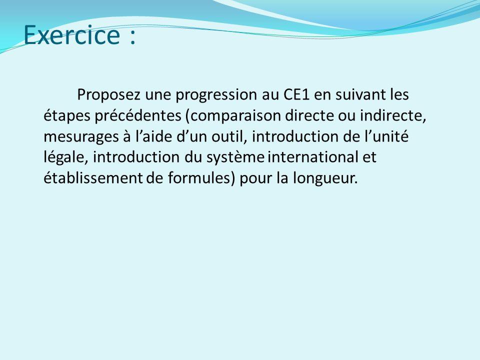 Exercice : Proposez une progression au CE1 en suivant les étapes précédentes (comparaison directe ou indirecte, mesurages à laide dun outil, introduction de lunité légale, introduction du système international et établissement de formules) pour la longueur.