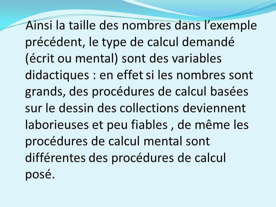 Ainsi la taille des nombres dans lexemple précédent, le type de calcul demandé (écrit ou mental) sont des variables didactiques : en effet si les nombres sont grands, des procédures de calcul basées sur le dessin des collections deviennent laborieuses et peu fiables, de même les procédures de calcul mental sont différentes des procédures de calcul posé.