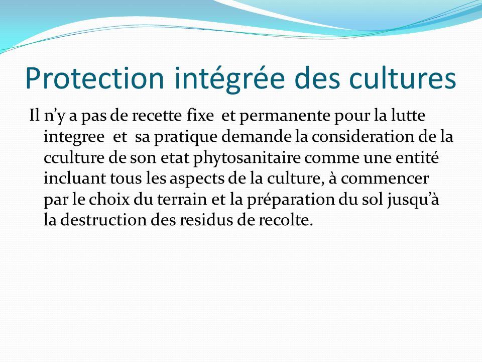 Protection intégrée des cultures Il ny a pas de recette fixe et permanente pour la lutte integree et sa pratique demande la consideration de la ccultu
