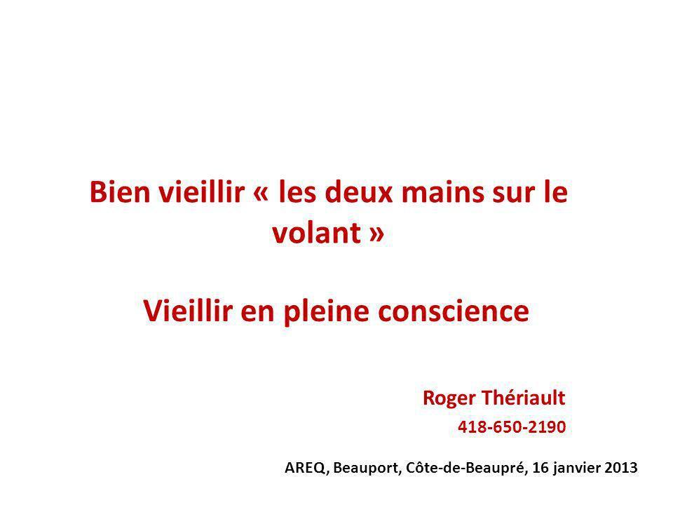 Bien vieillir « les deux mains sur le volant » Vieillir en pleine conscience Roger Thériault 418-650-2190 AREQ, Beauport, Côte-de-Beaupré, 16 janvier 2013