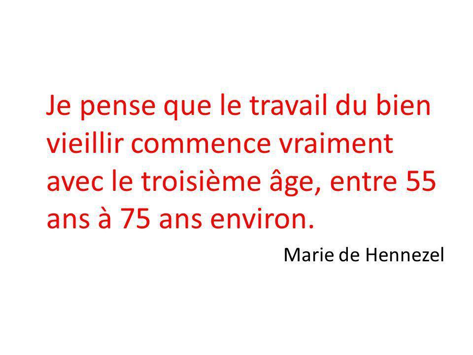 Je pense que le travail du bien vieillir commence vraiment avec le troisième âge, entre 55 ans à 75 ans environ. Marie de Hennezel