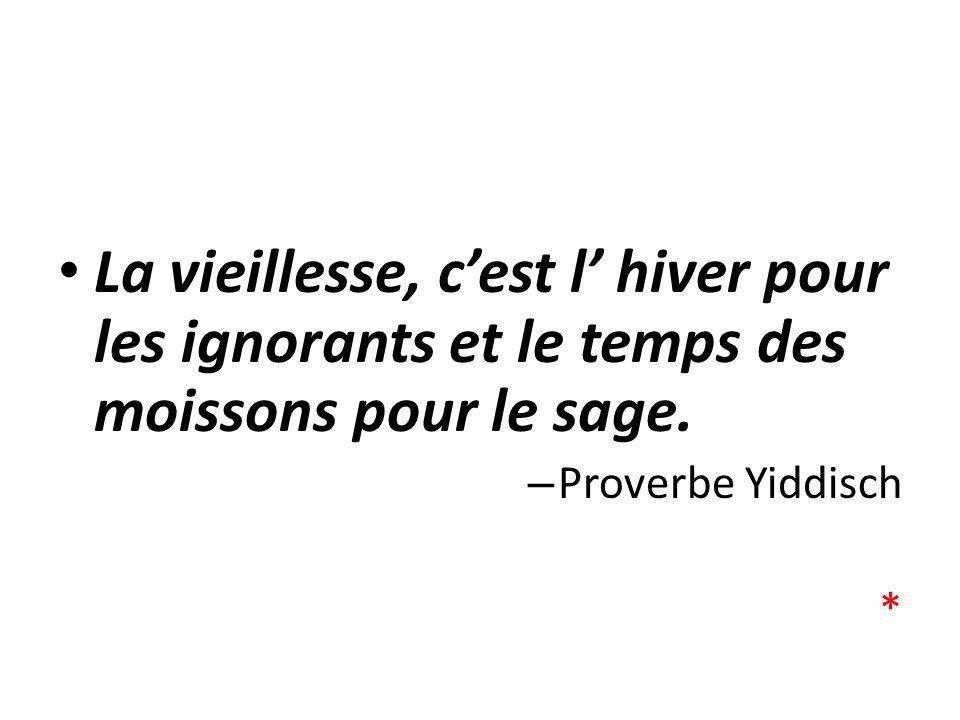 La vieillesse, cest l hiver pour les ignorants et le temps des moissons pour le sage. – Proverbe Yiddisch *