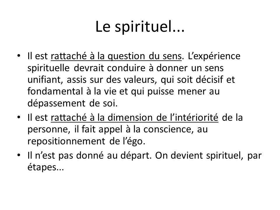 Le spirituel... Il est rattaché à la question du sens. Lexpérience spirituelle devrait conduire à donner un sens unifiant, assis sur des valeurs, qui