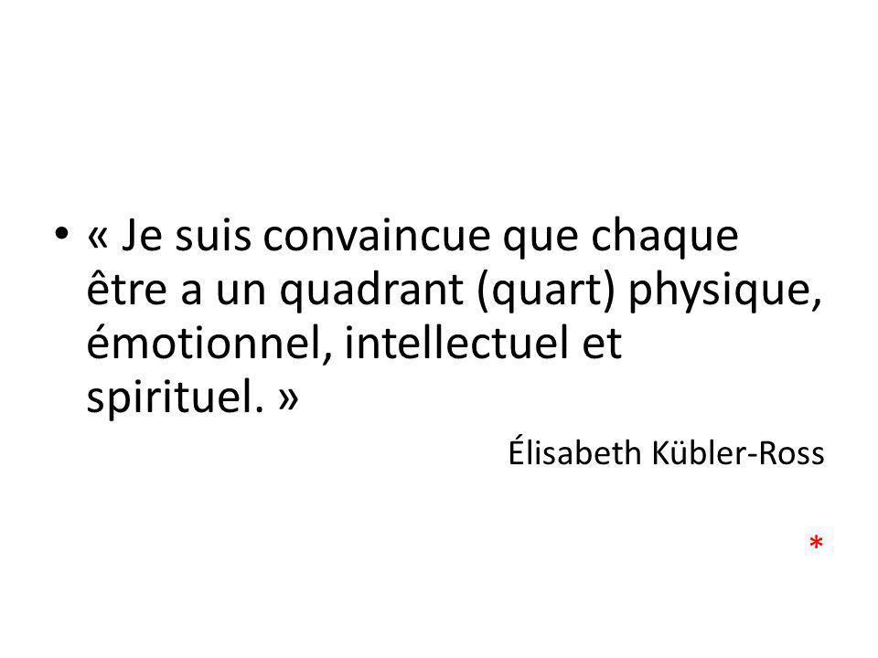 « Je suis convaincue que chaque être a un quadrant (quart) physique, émotionnel, intellectuel et spirituel. » Élisabeth Kübler-Ross *