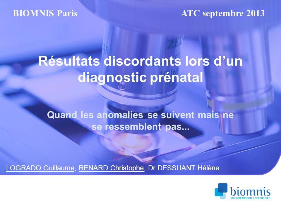 Résultats discordants lors dun diagnostic prénatal Quand les anomalies se suivent mais ne se ressemblent pas... LOGRADO Guillaume, RENARD Christophe,