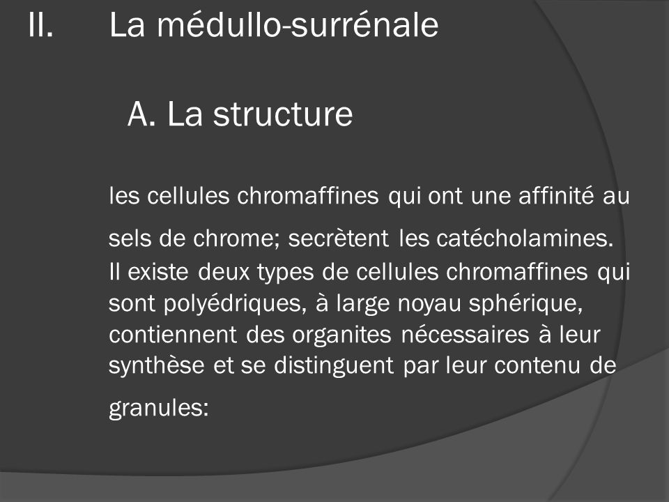 II.La médullo-surrénale A. La structure les cellules chromaffines qui ont une affinité au sels de chrome; secrètent les catécholamines. Il existe deux