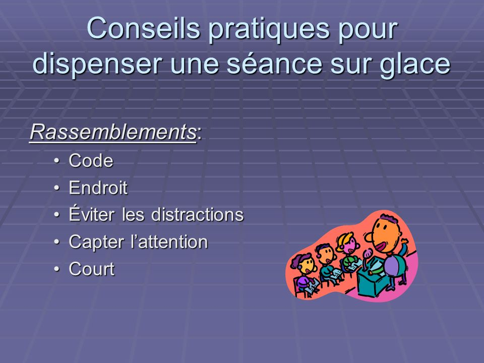 Conseils pratiques pour dispenser une séance sur glace Rassemblements: CodeCode EndroitEndroit Éviter les distractionsÉviter les distractions Capter lattentionCapter lattention CourtCourt