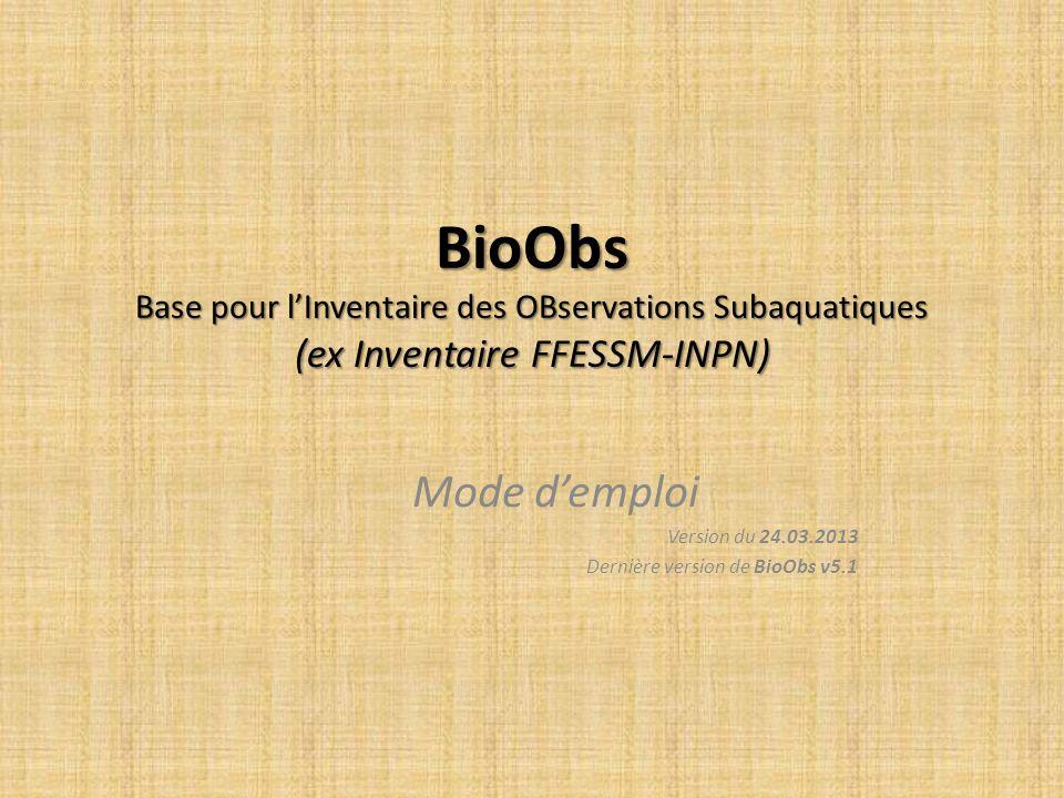 BioObs Base pour lInventaire des OBservations Subaquatiques (ex Inventaire FFESSM-INPN) Mode demploi Version du 24.03.2013 Dernière version de BioObs