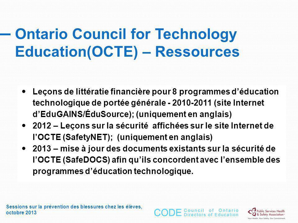 Ontario Council for Technology Education(OCTE) – Ressources Sessions sur la prévention des blessures chez les élèves, octobre 2013 Leçons de littératie financière pour 8 programmes déducation technologique de portée générale - 2010-2011 (site Internet dEduGAINS/ÉduSource); (uniquement en anglais) 2012 – Leçons sur la sécurité affichées sur le site Internet de lOCTE (SafetyNET); (uniquement en anglais) 2013 – mise à jour des documents existants sur la sécurité de lOCTE (SafeDOCS) afin quils concordent avec lensemble des programmes déducation technologique.