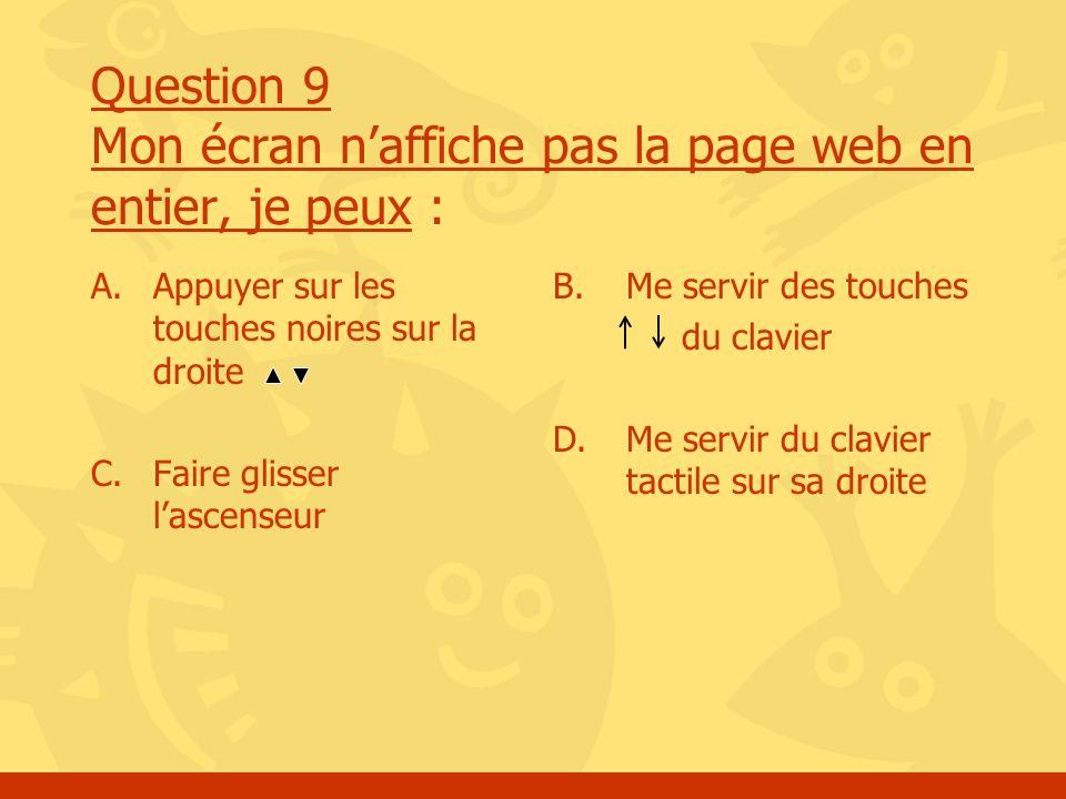 Question 9 Mon écran naffiche pas la page web en entier, je peux : A.Appuyer sur les touches noires sur la droite C. Faire glisser lascenseur B.Me ser