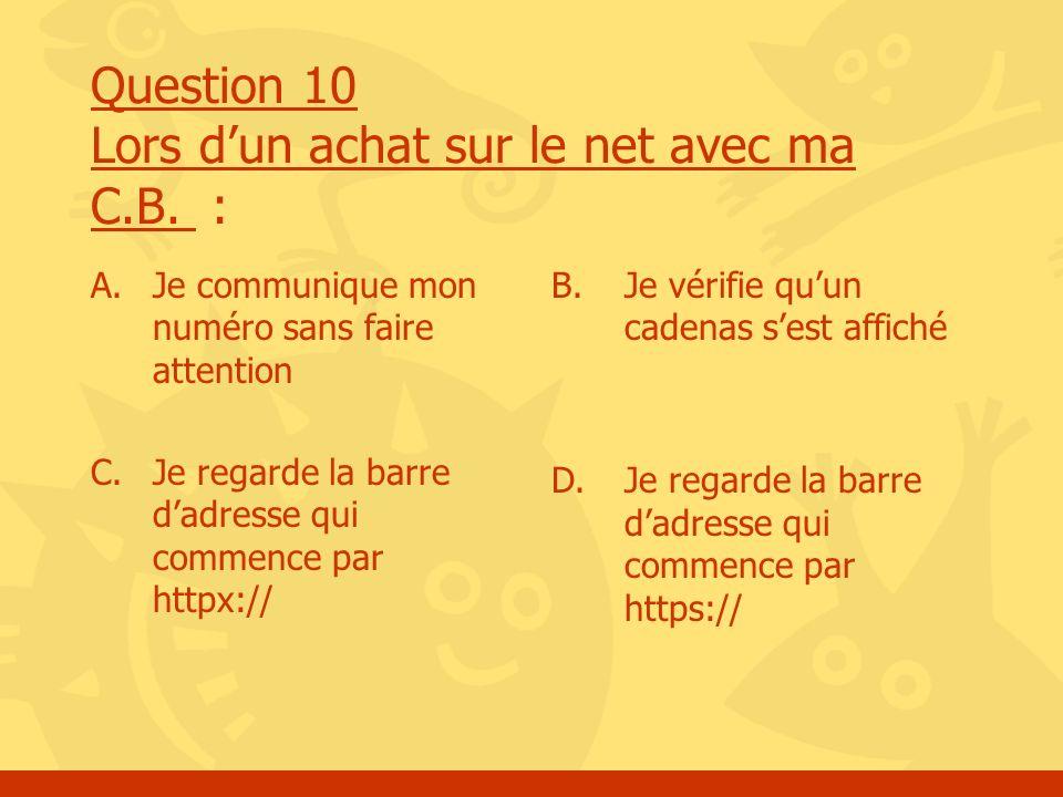 Question 10 Lors dun achat sur le net avec ma C.B. : A.Je communique mon numéro sans faire attention C. Je regarde la barre dadresse qui commence par