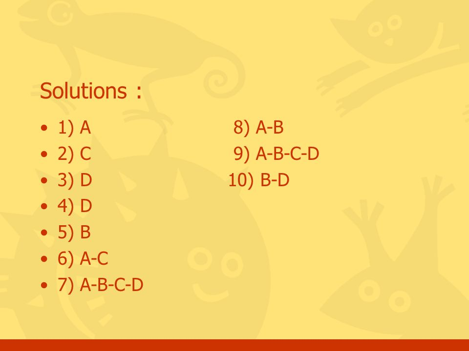 Solutions : 1) A 8) A-B 2) C 9) A-B-C-D 3) D10) B-D 4) D 5) B 6) A-C 7) A-B-C-D