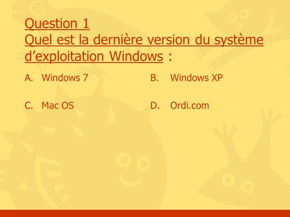 Question 1 Quel est la dernière version du système dexploitation Windows : A. Windows 7 C. Mac OS B. Windows XP D. Ordi.com