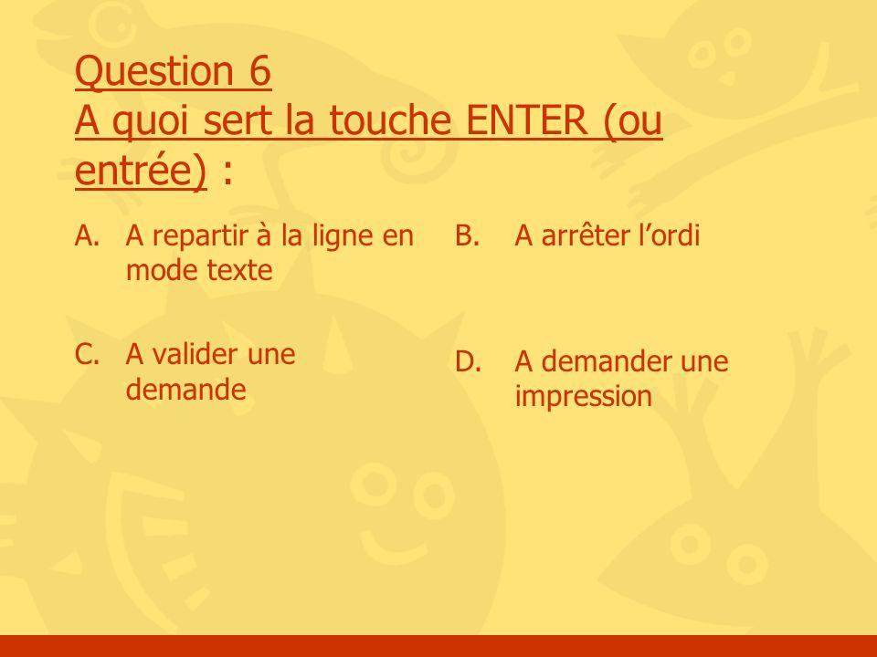 Question 6 A quoi sert la touche ENTER (ou entrée) : A.A repartir à la ligne en mode texte C. A valider une demande B.A arrêter lordi D. A demander un