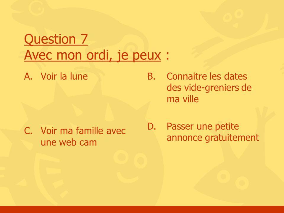 Question 7 Avec mon ordi, je peux : A. Voir la lune C. Voir ma famille avec une web cam B. Connaitre les dates des vide-greniers de ma ville D. Passer