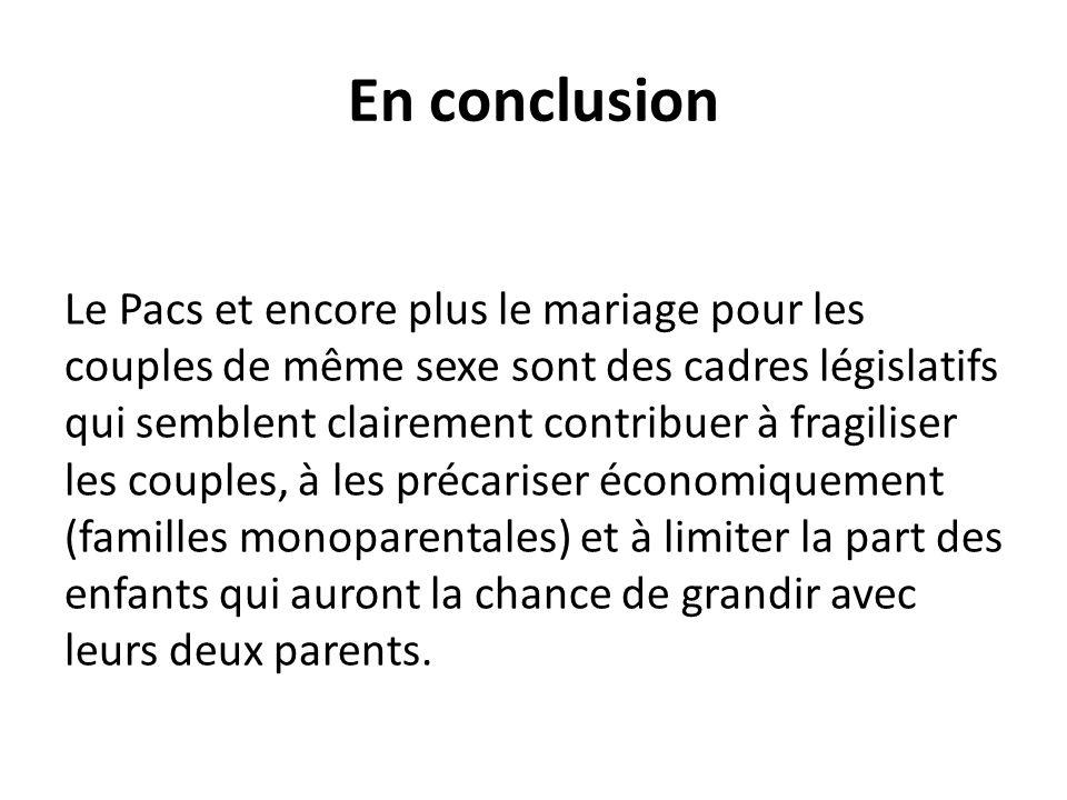 En conclusion Le Pacs et encore plus le mariage pour les couples de même sexe sont des cadres législatifs qui semblent clairement contribuer à fragili