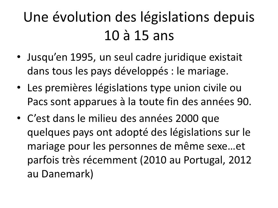 Une évolution des législations depuis 10 à 15 ans Jusquen 1995, un seul cadre juridique existait dans tous les pays développés : le mariage. Les premi