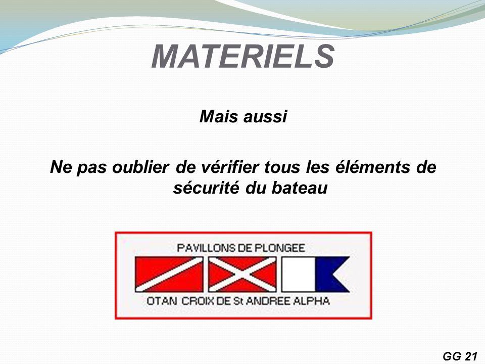 MATERIELS Mais aussi Ne pas oublier de vérifier tous les éléments de sécurité du bateau GG 21