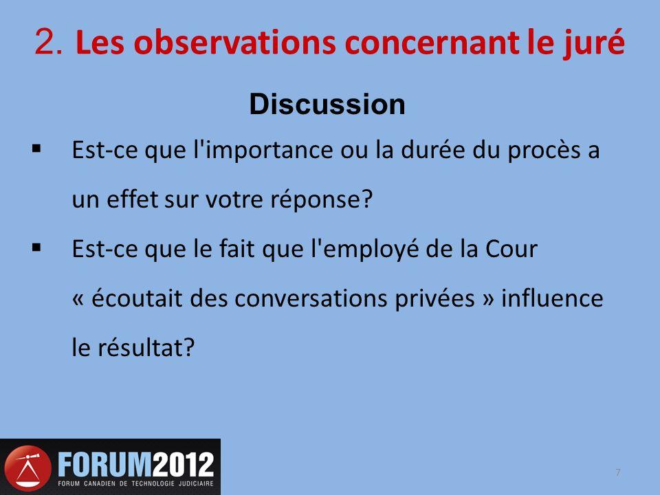 2. Les observations concernant le juré Discussion Est-ce que l'importance ou la durée du procès a un effet sur votre réponse? Est-ce que le fait que l