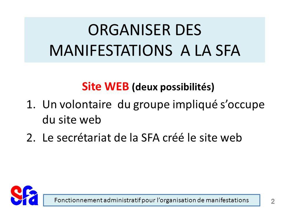 ORGANISER DES MANIFESTATIONS A LA SFA Site WEB (deux possibilités) 1.Un volontaire du groupe impliqué soccupe du site web 2.Le secrétariat de la SFA créé le site web Fonctionnement administratif pour lorganisation de manifestations 2