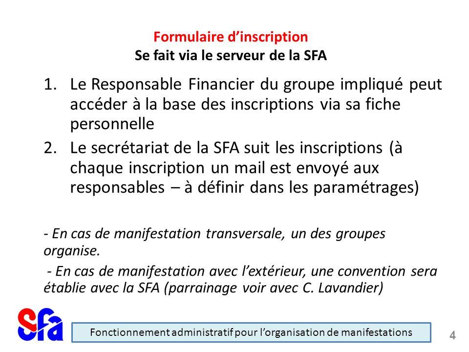 1.Le Responsable Financier du groupe impliqué peut accéder à la base des inscriptions via sa fiche personnelle 2.Le secrétariat de la SFA suit les inscriptions (à chaque inscription un mail est envoyé aux responsables – à définir dans les paramétrages) - En cas de manifestation transversale, un des groupes organise.