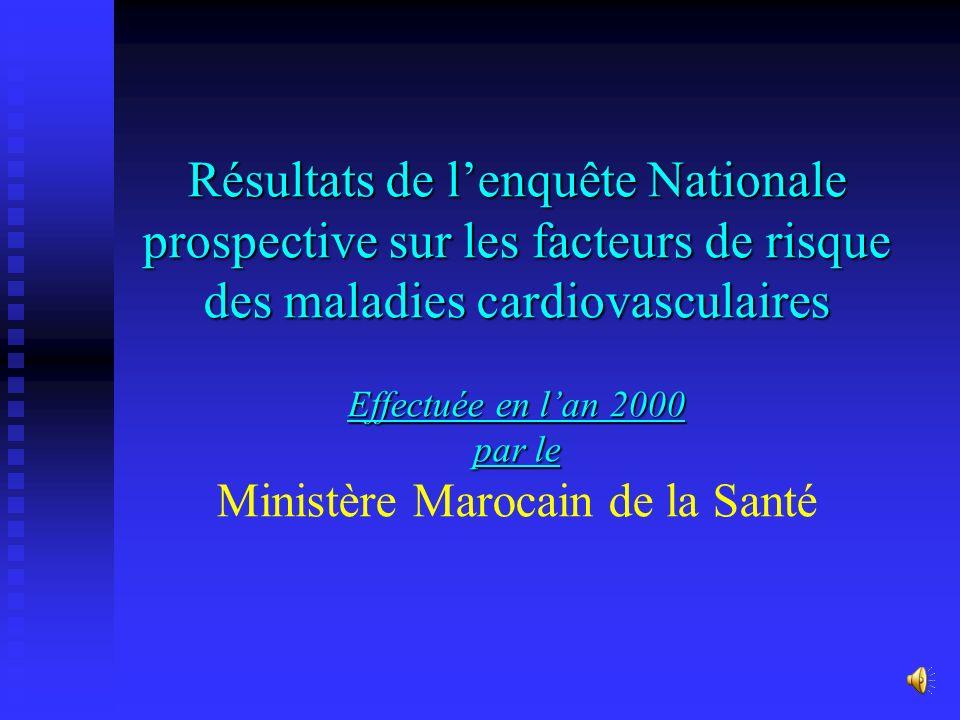 Résultats de lenquête Nationale prospective sur les facteurs de risque des maladies cardiovasculaires Effectuée en lan 2000 par le Résultats de lenquête Nationale prospective sur les facteurs de risque des maladies cardiovasculaires Effectuée en lan 2000 par le Ministère Marocain de la Santé