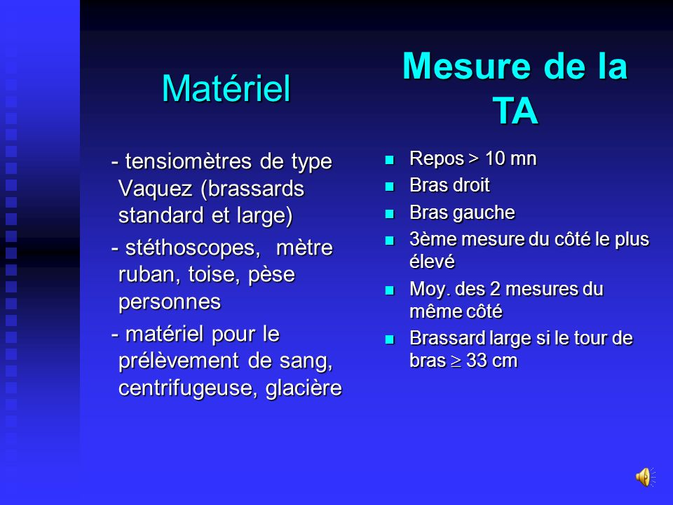 Matériel - tensiomètres de type Vaquez (brassards standard et large) - tensiomètres de type Vaquez (brassards standard et large) - stéthoscopes, mètre ruban, toise, pèse personnes - stéthoscopes, mètre ruban, toise, pèse personnes - matériel pour le prélèvement de sang, centrifugeuse, glacière - matériel pour le prélèvement de sang, centrifugeuse, glacière Repos > 10 mn Bras droit Bras gauche 3ème mesure du côté le plus élevé Moy.