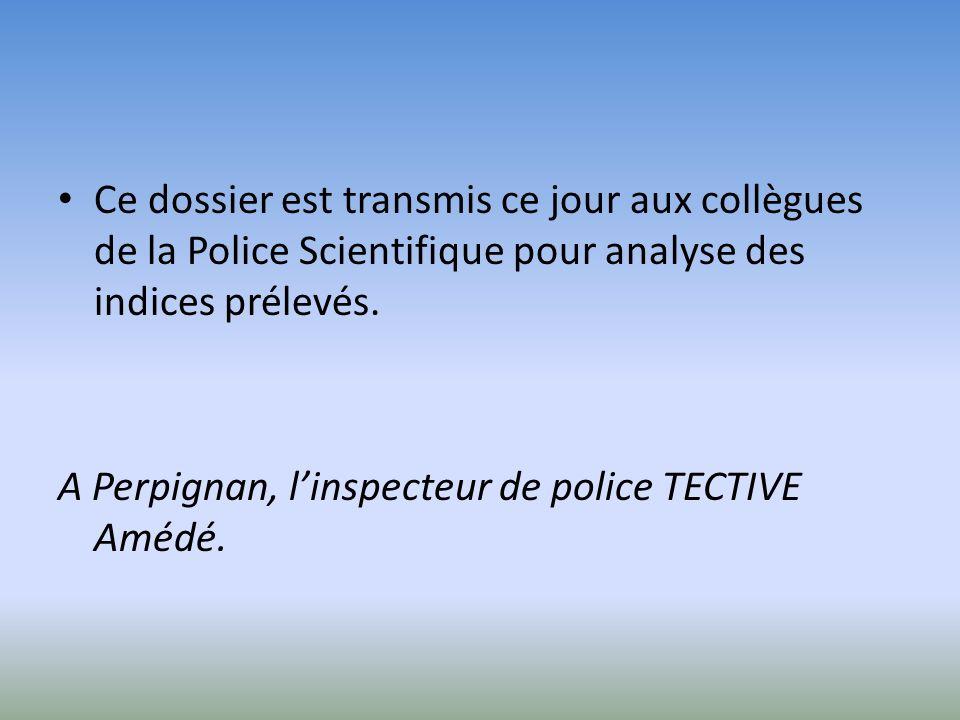 Ce dossier est transmis ce jour aux collègues de la Police Scientifique pour analyse des indices prélevés. A Perpignan, linspecteur de police TECTIVE