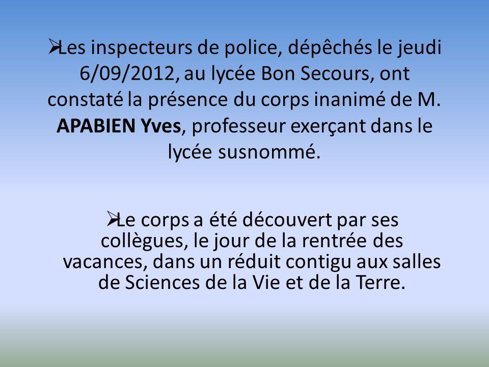 Les inspecteurs de police, dépêchés le jeudi 6/09/2012, au lycée Bon Secours, ont constaté la présence du corps inanimé de M. APABIEN Yves, professeur