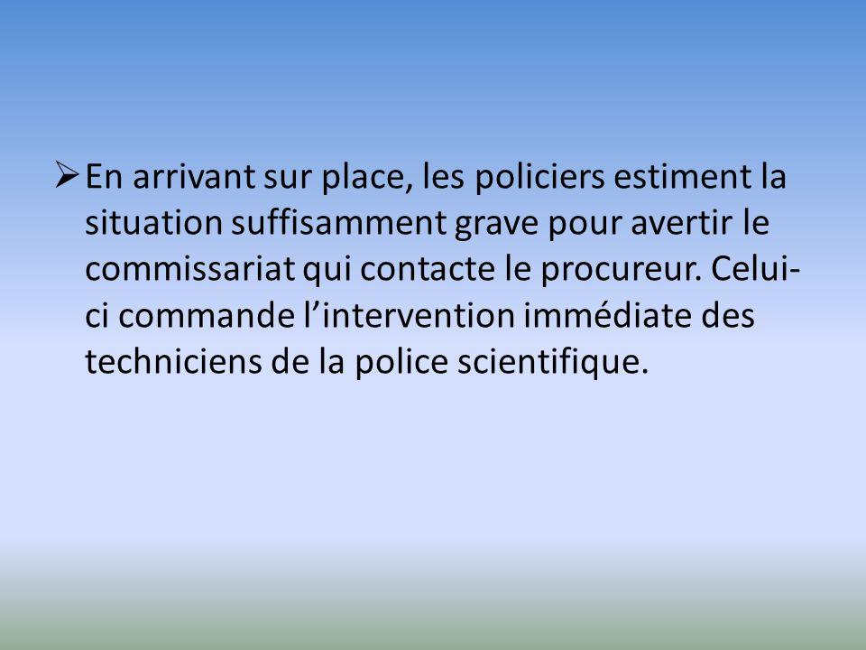 En arrivant sur place, les policiers estiment la situation suffisamment grave pour avertir le commissariat qui contacte le procureur. Celui- ci comman