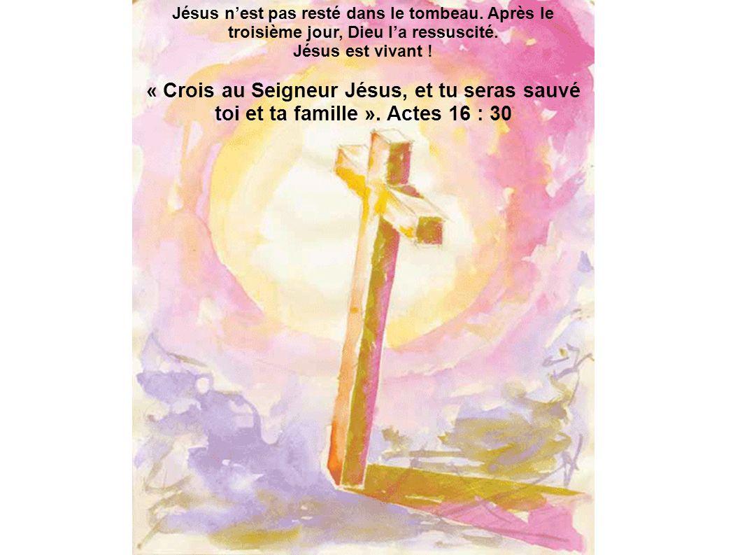 Jésus nest pas resté dans le tombeau. Après le troisième jour, Dieu la ressuscité. Jésus est vivant ! « Crois au Seigneur Jésus, et tu seras sauvé toi