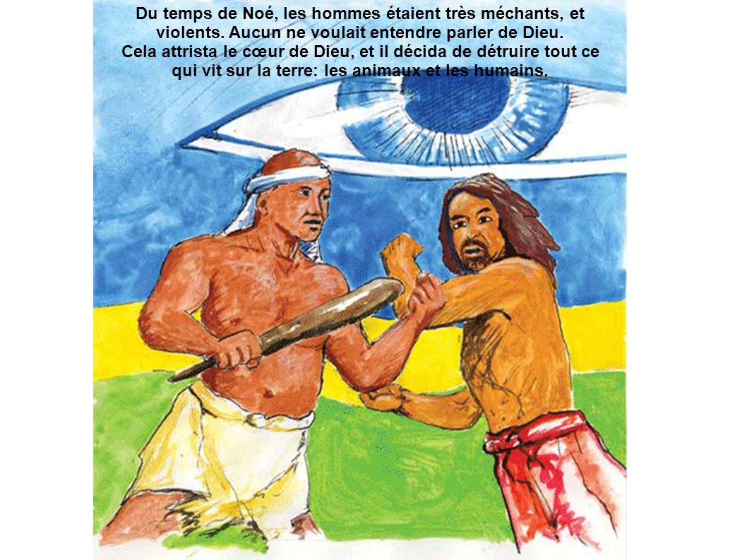 Du temps de Noé, les hommes étaient très méchants, et violents. Aucun ne voulait entendre parler de Dieu. Cela attrista le cœur de Dieu, et il décida