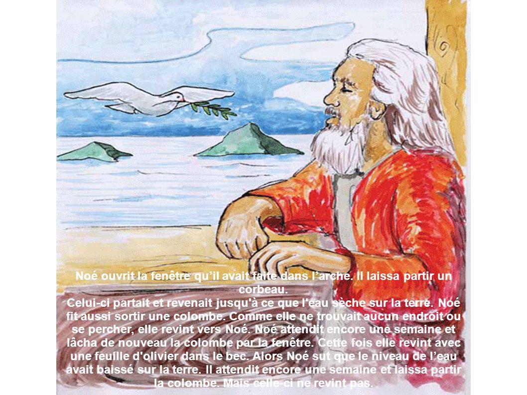 Noé ouvrit la fenêtre quil avait faite dans larche. Il laissa partir un corbeau. Celui-ci partait et revenait jusqu'à ce que l'eau sèche sur la terre.