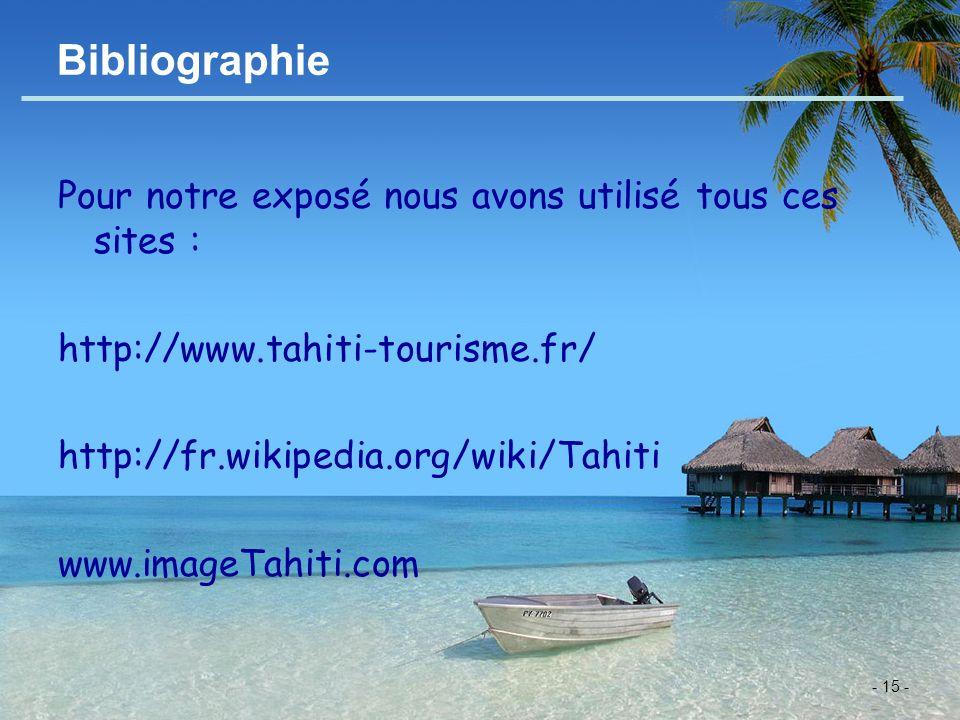 - 15 - Bibliographie Pour notre exposé nous avons utilisé tous ces sites : http://www.tahiti-tourisme.fr/ http://fr.wikipedia.org/wiki/Tahiti www.imag
