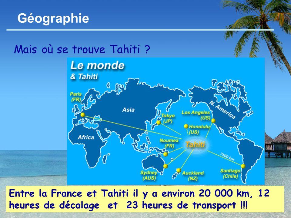 - 4 - Géographie Mais où se trouve Tahiti ? Entre la France et Tahiti il y a environ 20 000 km, 12 heures de décalage et 23 heures de transport !!!