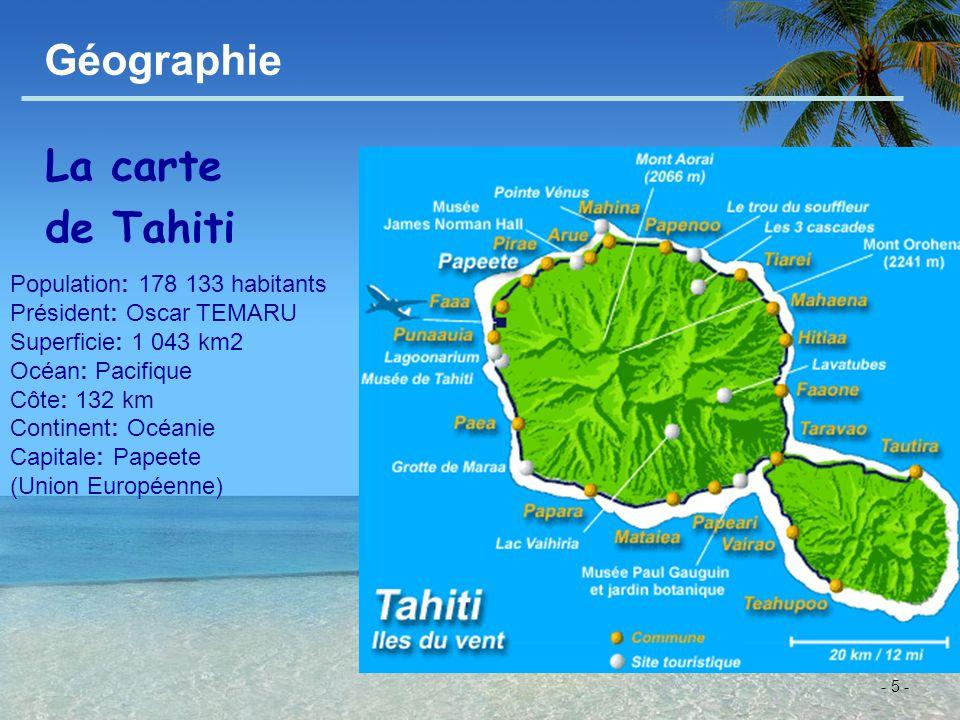 - 5 - Géographie La carte de Tahiti Population: 178 133 habitants Président: Oscar TEMARU Superficie: 1 043 km2 Océan: Pacifique Côte: 132 km Continen