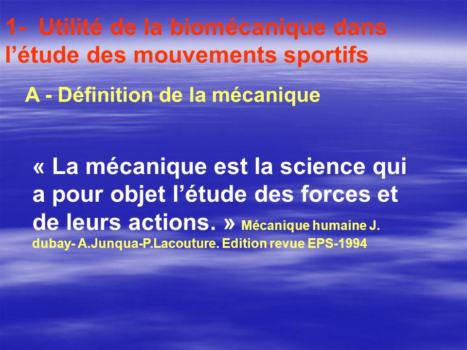 1- Utilité de la biomécanique dans létude des mouvements sportifs A - Définition de la mécanique « La mécanique est la science qui a pour objet létude