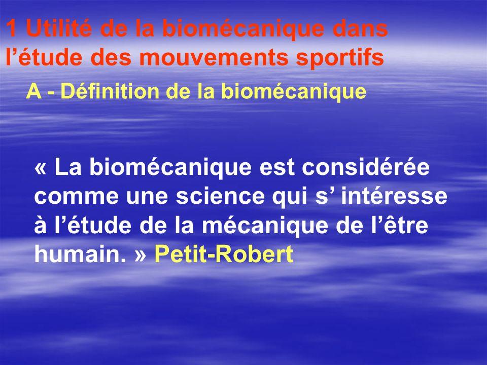 1 Utilité de la biomécanique dans létude des mouvements sportifs A - Définition de la biomécanique « La biomécanique est considérée comme une science