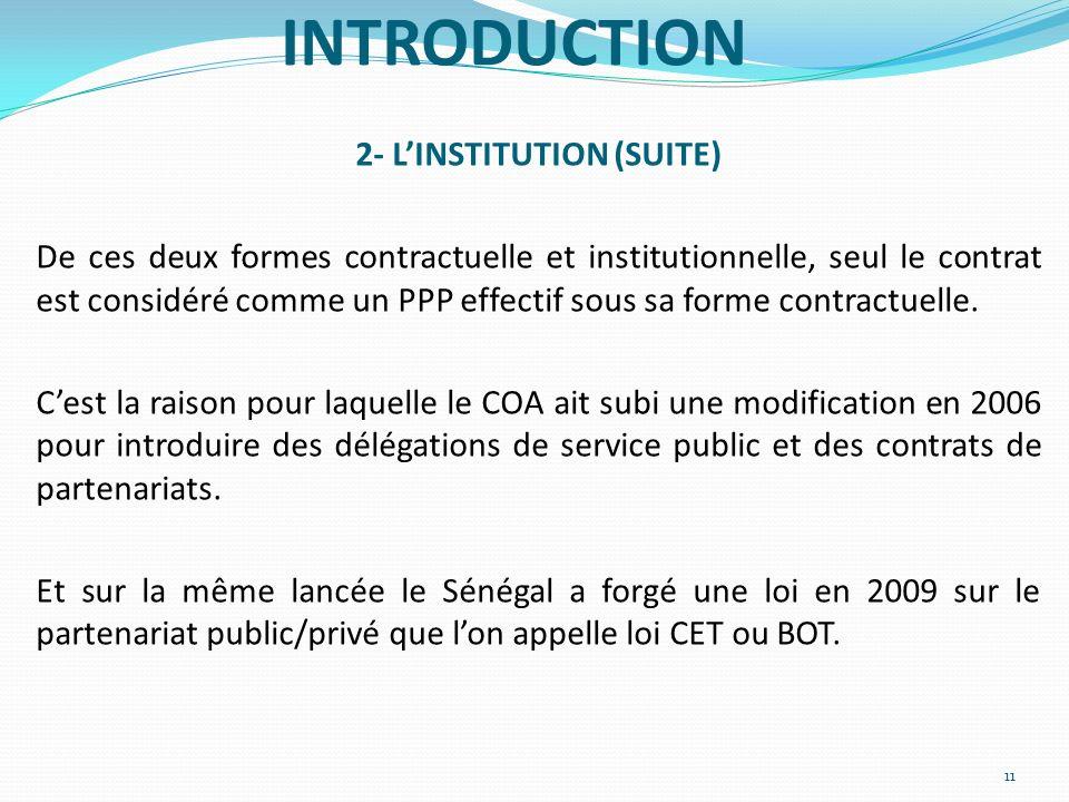 INTRODUCTION 2- LINSTITUTION (SUITE) De ces deux formes contractuelle et institutionnelle, seul le contrat est considéré comme un PPP effectif sous sa