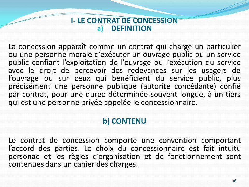 I- LE CONTRAT DE CONCESSION a) DEFINITION La concession apparaît comme un contrat qui charge un particulier ou une personne morale dexécuter un ouvrag