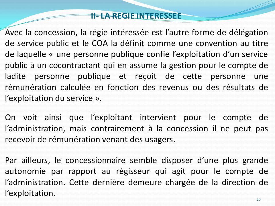 II- LA REGIE INTERESSEE Avec la concession, la régie intéressée est lautre forme de délégation de service public et le COA la définit comme une conven