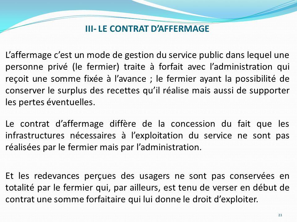 III- LE CONTRAT DAFFERMAGE Laffermage cest un mode de gestion du service public dans lequel une personne privé (le fermier) traite à forfait avec ladm