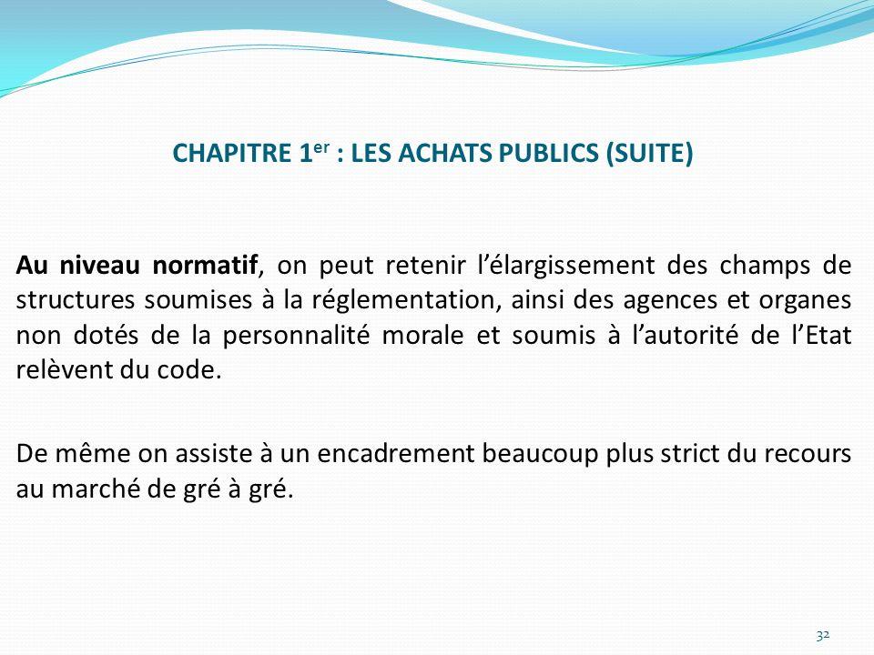 CHAPITRE 1 er : LES ACHATS PUBLICS (SUITE) Au niveau normatif, on peut retenir lélargissement des champs de structures soumises à la réglementation, a