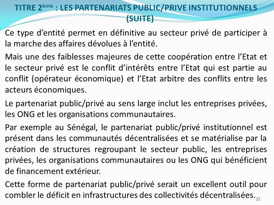 TITRE 2 ème : LES PARTENARIATS PUBLIC/PRIVE INSTITUTIONNELS (SUITE) Ce type dentité permet en définitive au secteur privé de participer à la marche de