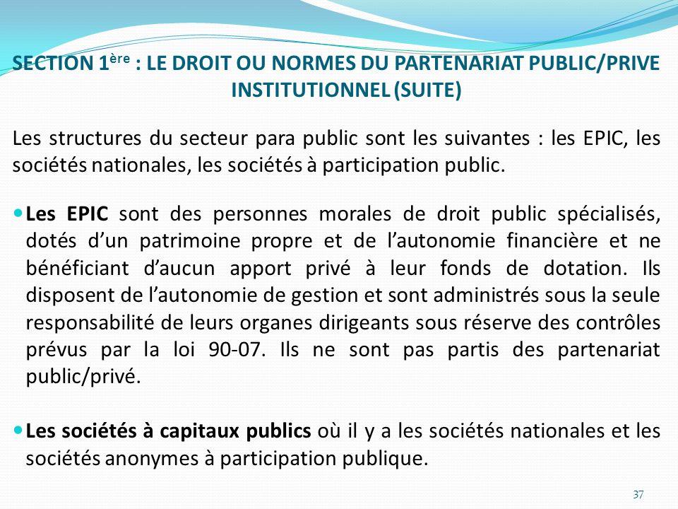 SECTION 1 ère : LE DROIT OU NORMES DU PARTENARIAT PUBLIC/PRIVE INSTITUTIONNEL (SUITE) Les structures du secteur para public sont les suivantes : les E