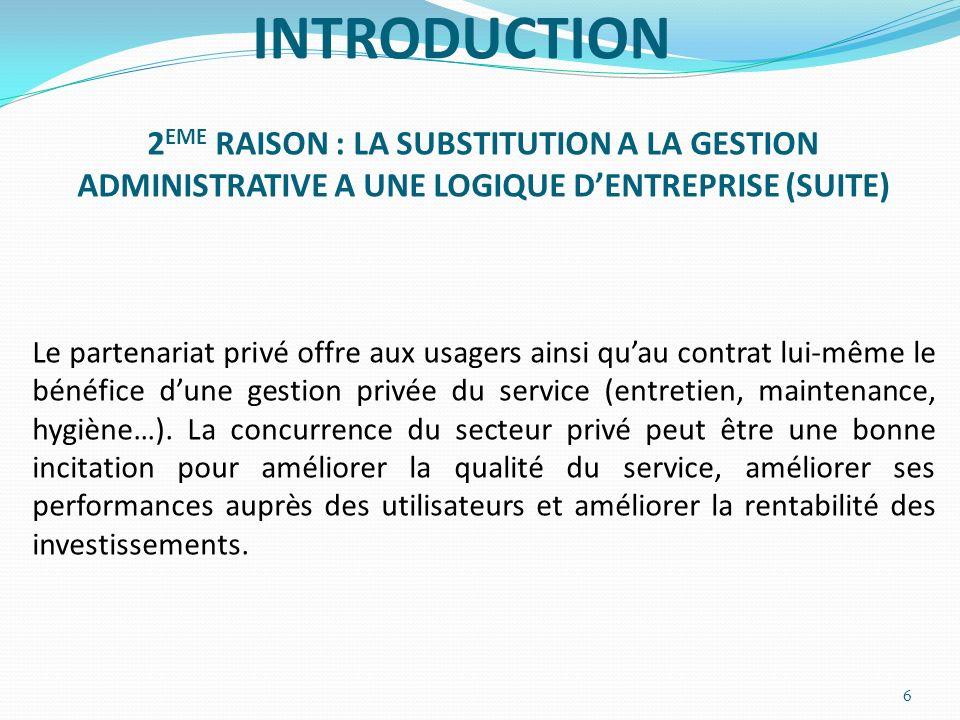 INTRODUCTION 2 EME RAISON : LA SUBSTITUTION A LA GESTION ADMINISTRATIVE A UNE LOGIQUE DENTREPRISE (SUITE) Le partenariat privé offre aux usagers ainsi